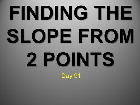 FINDING THE SLOPE FROM 2 POINTS Day 91. Learning Target: Students can find the slope of a line from 2 given points.