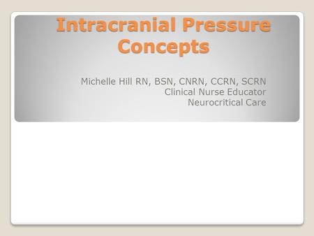 Intracranial Pressure Concepts Michelle Hill RN, BSN, CNRN, CCRN, SCRN Clinical Nurse Educator Neurocritical Care.