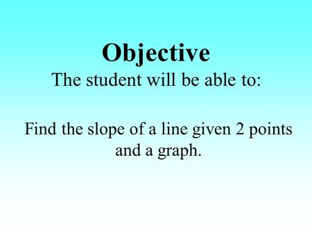 Objective The student will be able to: Find the slope of a line given 2 points and a graph.