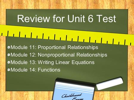 Review for Unit 6 Test Module 11: Proportional Relationships Module 12: Nonproportional Relationships Module 13: Writing Linear Equations Module 14: Functions.