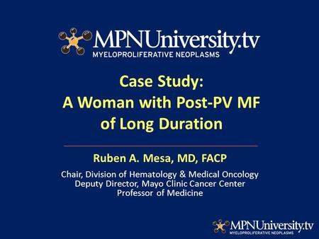 Case Study: A Woman with Post-PV MF of Long Duration Ruben A. Mesa, MD, FACP Chair, Division of Hematology & Medical Oncology Deputy Director, Mayo Clinic.