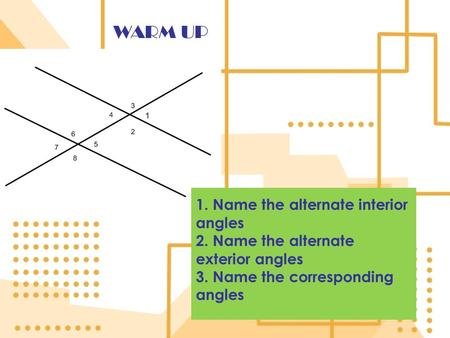 WARM UP 1. Name the alternate interior angles 2. Name the alternate exterior angles 3. Name the corresponding angles.