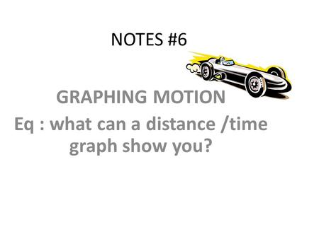 NOTES #6 GRAPHING MOTION Eq : what can a distance /time graph show you?