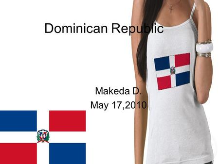 Dominican Republic Makeda D. May 17,2010. Where is Dominican Republic located? Is a nation on the island of Hispaniola, part of the Greater Antilles archipelago.
