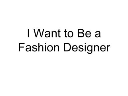 I Want to Be a Fashion Designer. I want to be____________. I want to be a scientist.