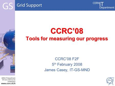 CERN IT Department CH-1211 Geneva 23 Switzerland www.cern.ch/i t CCRC'08 Tools for measuring our progress CCRC'08 F2F 5 th February 2008 James Casey, IT-GS-MND.