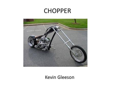 CHOPPER Kevin Gleeson. The Beggining When I first started thinking about this project it took me a while to get a clear idea of what type of bike I would.