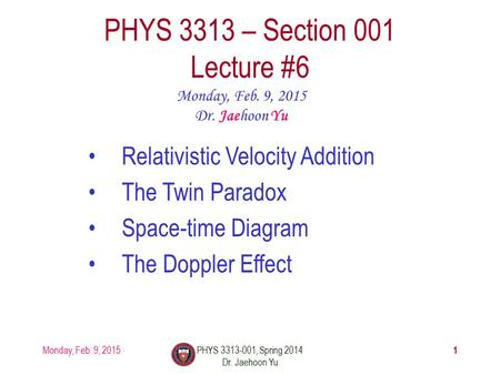 Monday, Feb. 9, 2015PHYS 3313-001, Spring 2014 Dr. Jaehoon Yu 1 PHYS 3313 – Section 001 Lecture #6 Monday, Feb. 9, 2015 Dr. Jaehoon Yu Relativistic Velocity.