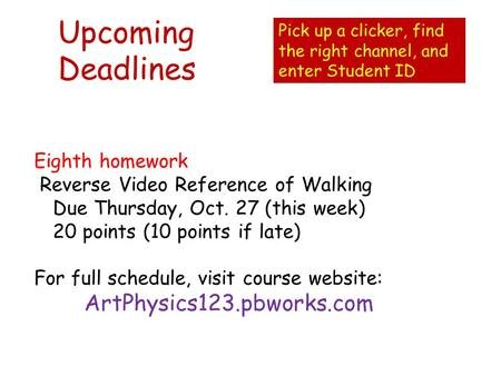Upcoming Deadlines Eighth homework Reverse Video Reference of Walking Due Thursday, Oct. 27 (this week) 20 points (10 points if late) For full schedule,