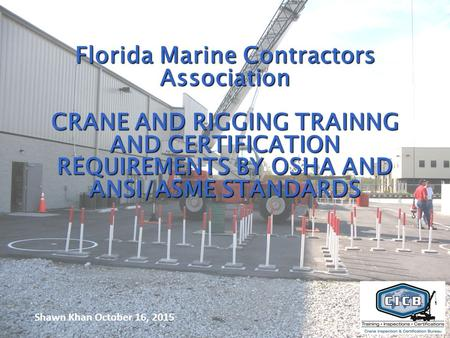 1 Florida Marine Contractors Association CRANE AND RIGGING TRAINNG AND CERTIFICATION REQUIREMENTS BY OSHA AND ANSI/ASME STANDARDS Shawn Khan October 16,