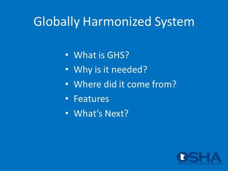 Globally Harmonized System What is GHS? Why is it needed? Where did it come from? Features What's Next?
