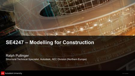 © 2011 Autodesk SE4247 – Modelling for Construction Ralph Pullinger Structural Technical Specialist, Autodesk, AEC Division (Northern Europe)