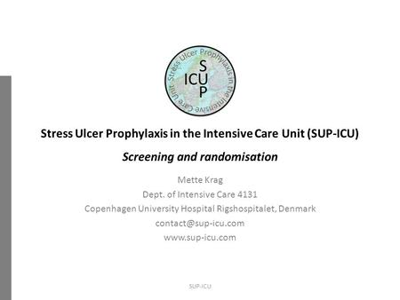 Stress Ulcer Prophylaxis in the Intensive Care Unit (SUP-ICU) Screening and randomisation Mette Krag Dept. of Intensive Care 4131 Copenhagen University.