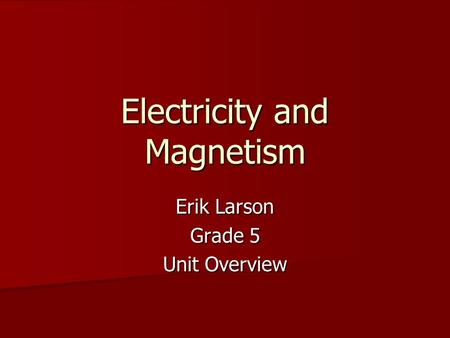 Electricity and Magnetism Erik Larson Grade 5 Unit Overview.