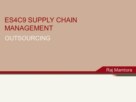 OUTSOURCING ES4C9 SUPPLY CHAIN MANAGEMENT Raj Mamtora.