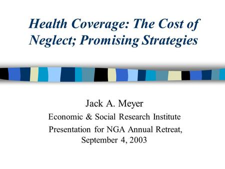 Health Coverage: The Cost of Neglect; Promising Strategies Jack A. Meyer Economic & Social Research Institute Presentation for NGA Annual Retreat, September.