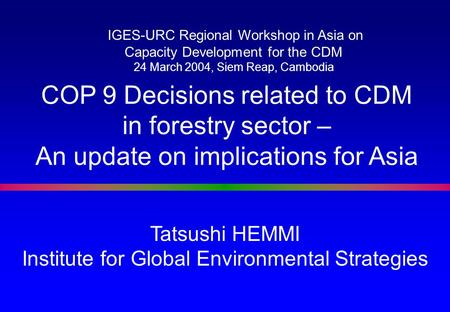 Tatsushi HEMMI Institute for Global Environmental Strategies COP 9 Decisions related to CDM in forestry sector – An update on implications for Asia IGES-URC.