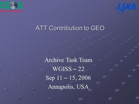 ATT Contribution to GEO Archive Task Team WGISS – 22 Sep 11 – 15, 2006 Annapolis, USA.