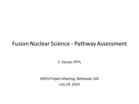 Fusion Nuclear Science - Pathway Assessment C. Kessel, PPPL ARIES Project Meeting, Bethesda, MD July 29, 2010.