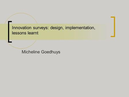 Innovation surveys: design, implementation, lessons learnt Micheline Goedhuys.