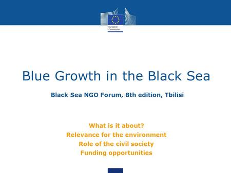 Black Sea NGO Forum, 8th edition, Tbilisi Blue Growth in the Black Sea What is it about? Relevance for the environment Role of the civil society Funding.