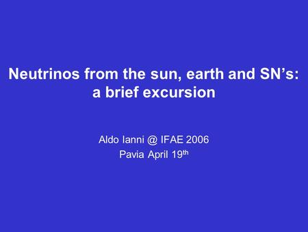Neutrinos from the sun, earth and SN's: a brief excursion Aldo IFAE 2006 Pavia April 19 th.