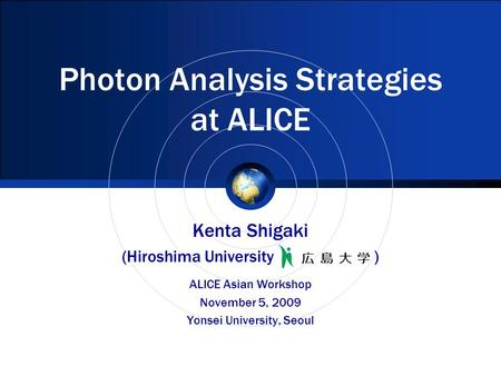 Photon Analysis Strategies at ALICE Kenta Shigaki (Hiroshima University ) ALICE Asian Workshop November 5, 2009 Yonsei University, Seoul.