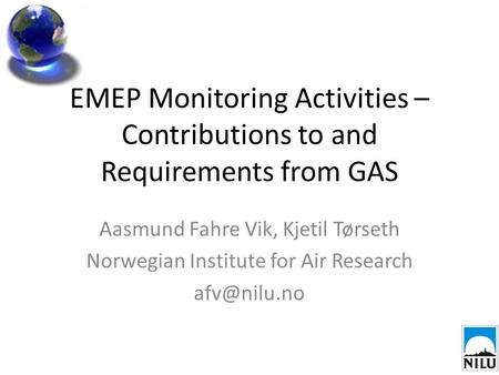 EMEP Monitoring Activities – Contributions to and Requirements from GAS Aasmund Fahre Vik, Kjetil Tørseth Norwegian Institute for Air Research