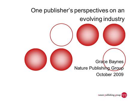 One publisher's perspectives on an evolving industry Grace Baynes Nature Publishing Group October 2009.
