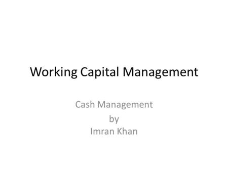 Working Capital Management Cash Management by Imran Khan.