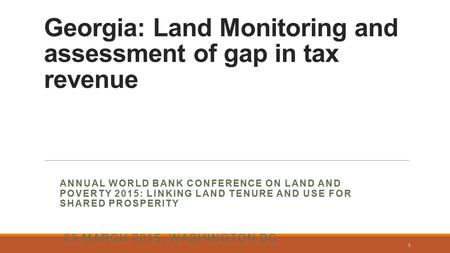 Georgia: Land Monitoring and assessment of gap in tax revenue ANNUAL WORLD BANK CONFERENCE ON LAND AND POVERTY 2015: LINKING LAND TENURE AND USE FOR SHARED.