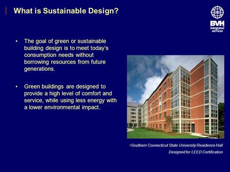 What is Sustainable Design? Southern Connecticut State University Residence Hall Designed for LEED Certification The goal of green or sustainable building.