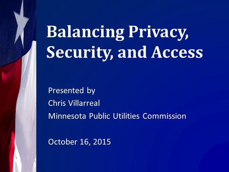 Balancing Privacy, Security, and Access Presented by Chris Villarreal Minnesota Public Utilities Commission October 16, 2015.