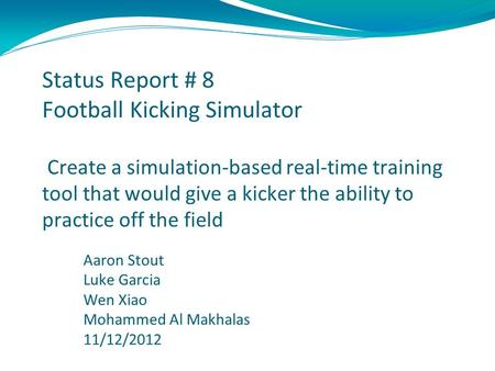 Status Report # 8 Football Kicking Simulator Create a simulation-based real-time training tool that would give a kicker the ability to practice off the.