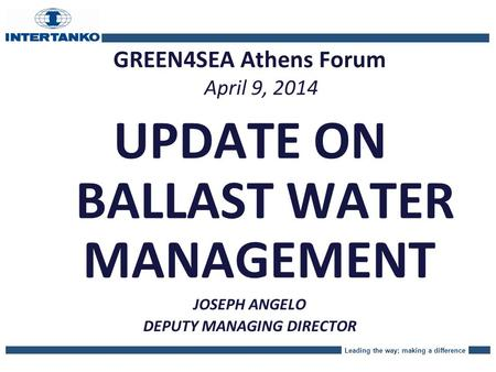 Leading the way; making a difference GREEN4SEA Athens Forum April 9, 2014 UPDATE ON BALLAST WATER MANAGEMENT JOSEPH ANGELO DEPUTY MANAGING DIRECTOR.