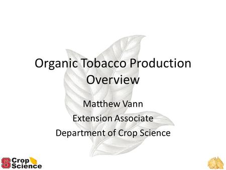 Organic Tobacco Production Overview Matthew Vann Extension Associate Department of Crop Science.