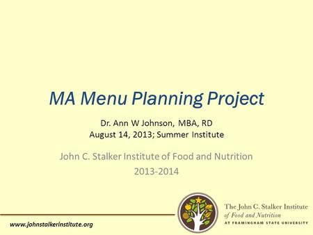 Www.johnstalkerinstitute.org MA Menu Planning Project Dr. Ann W Johnson, MBA, RD August 14, 2013; Summer Institute John C. Stalker Institute of Food and.