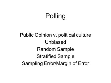 Polling Public Opinion v. political culture Unbiased Random Sample Stratified Sample Sampling Error/Margin of Error.