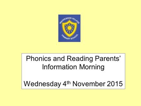 Phonics and Reading Parents' Information Morning Wednesday 4 th November 2015.