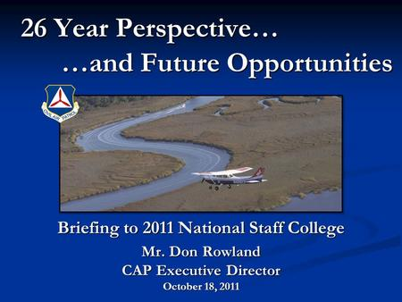 26 Year Perspective… …and Future Opportunities 26 Year Perspective… …and Future Opportunities Briefing to 2011 National Staff College Mr. Don Rowland CAP.
