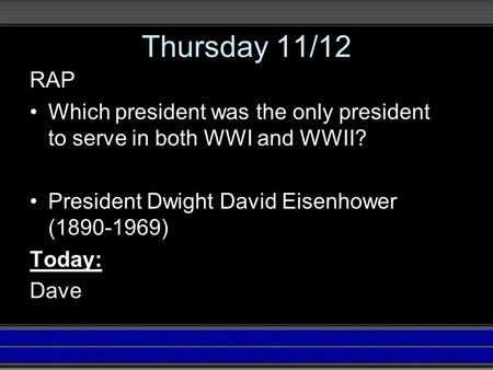 Thursday 11/12 RAP Which president was the only president to serve in both WWI and WWII? President Dwight David Eisenhower (1890-1969) Today: Dave.
