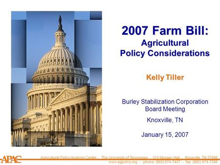 APCA 2007 Farm Bill: Agricultural Policy Considerations Burley Stabilization Corporation Board Meeting Knoxville, TN January 15, 2007 Kelly Tiller Agricultural.