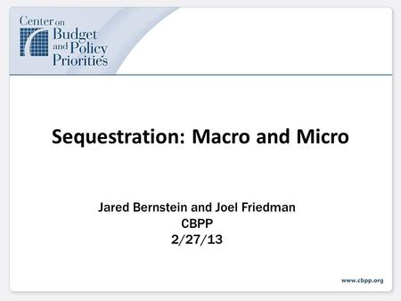 Sequestration: Macro and Micro Jared Bernstein and Joel Friedman CBPP 2/27/13.