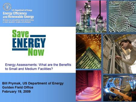 1 Bill Prymak, US Department of Energy Golden Field Office February 19, 2009 Energy Assessments: What are the Benefits to Small and Medium Facilities?