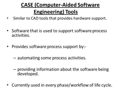 CASE (Computer-Aided Software Engineering) Tools Software that is used to support software process activities. Provides software process support by:- –