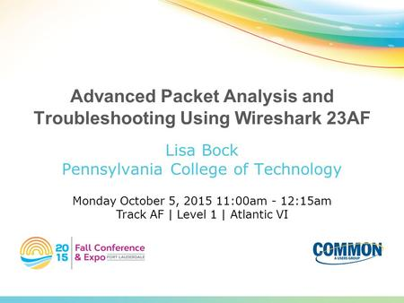 Advanced Packet Analysis and Troubleshooting Using Wireshark 23AF Lisa Bock Pennsylvania College of Technology Monday October 5, 2015 11:00am - 12:15am.