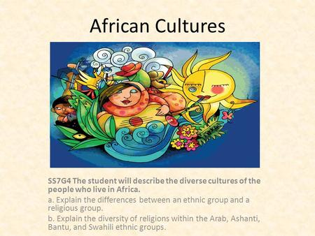 African Cultures SS7G4 The student will describe the diverse cultures of the people who live in Africa. a. Explain the differences between an ethnic group.