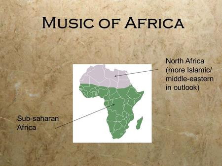 Music of Africa Sub-saharan Africa North Africa (more Islamic/ middle-eastern in outlook)