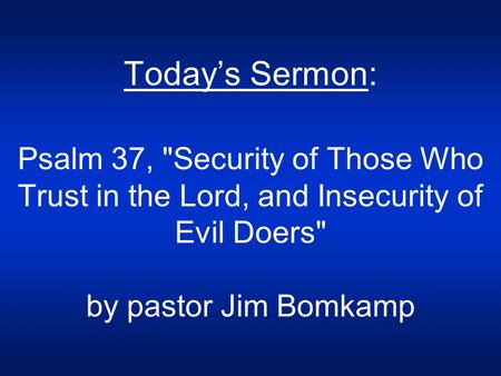 Today's Sermon: Psalm 37, Security of Those Who Trust in the Lord, and Insecurity of Evil Doers by pastor Jim Bomkamp.