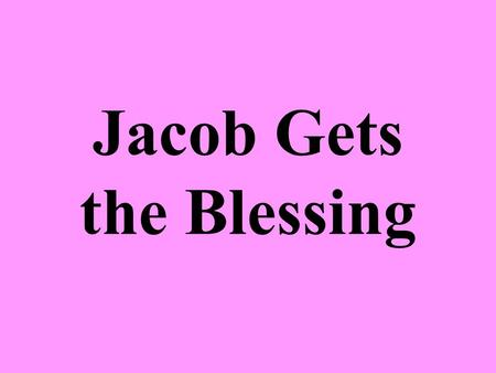 Jacob Gets the Blessing. Isaac Still Loved Esau More than Jacob Esau married 2 Hittite women – Gen. 26:34-35 –Both Isaac and Rebekah were troubled by.